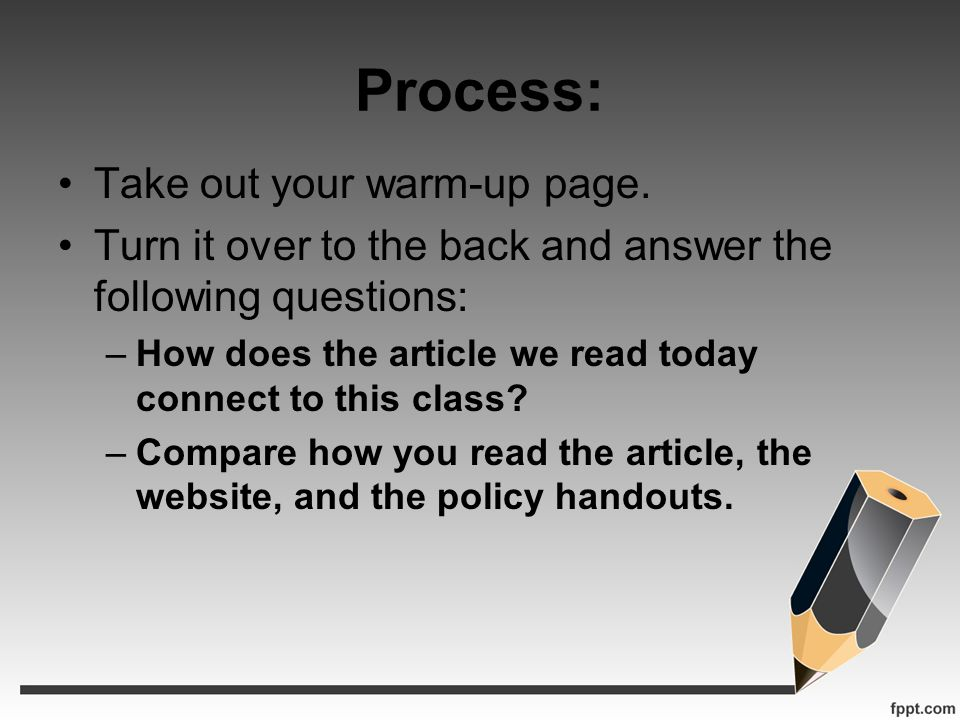 Process: Take out your warm-up page. Turn it over to the back and answer the following questions: –How does the article we read today connect to this