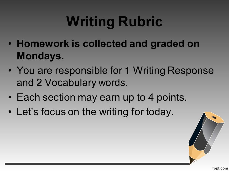 Writing Rubric Homework is collected and graded on Mondays. You are responsible for 1 Writing Response and 2 Vocabulary words. Each section may earn u