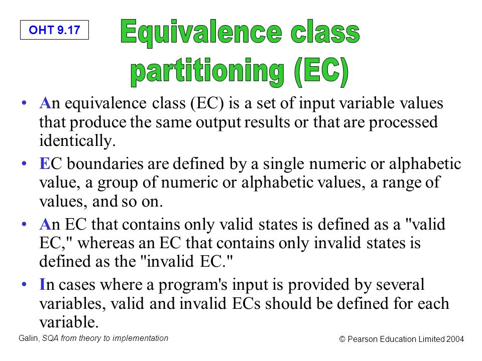 OHT 9.17 Galin, SQA from theory to implementation © Pearson Education Limited 2004 An equivalence class (EC) is a set of input variable values that pr
