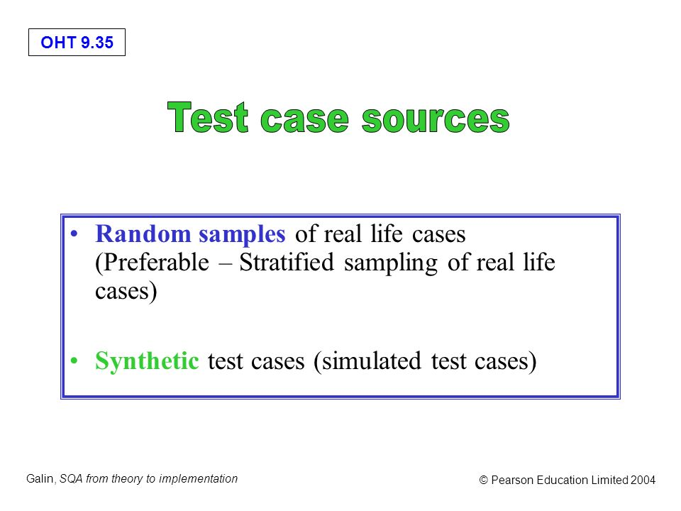 OHT 9.35 Galin, SQA from theory to implementation © Pearson Education Limited 2004 Random samples of real life cases (Preferable – Stratified sampling