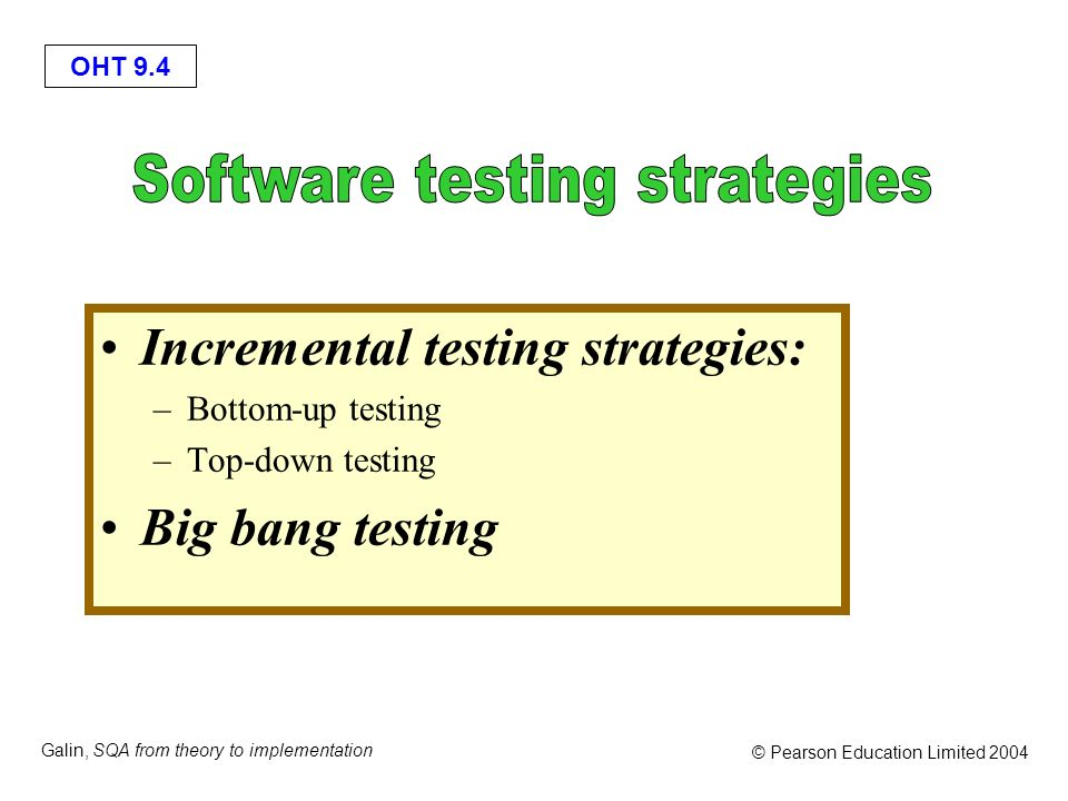 OHT 9.4 Galin, SQA from theory to implementation © Pearson Education Limited 2004 Incremental testing strategies: –Bottom-up testing –Top-down testing