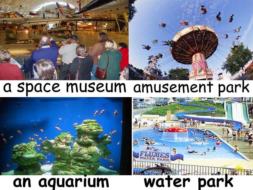 a space museum amusement park an aquariumwater park