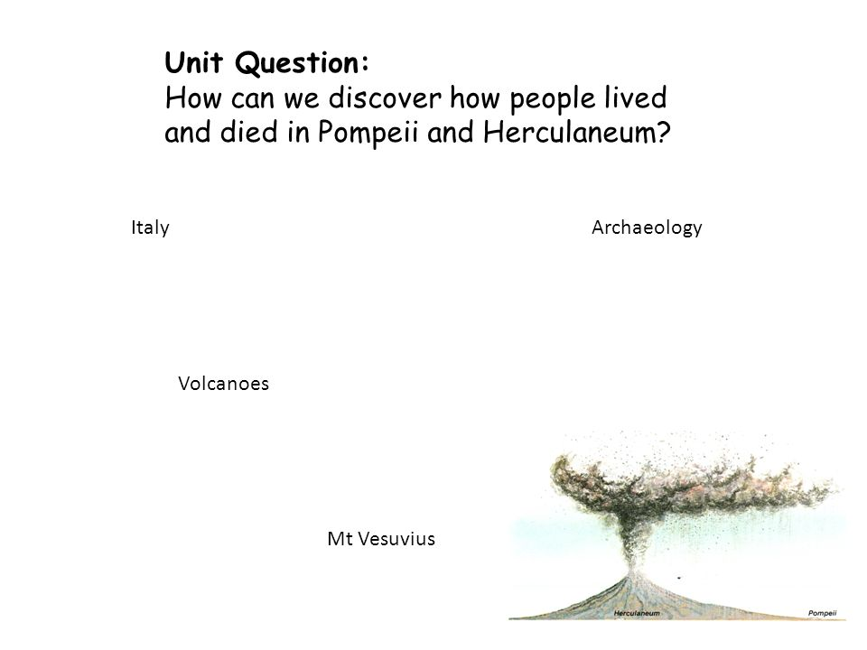 Unit Question: How can we discover how people lived and died in Pompeii and Herculaneum.