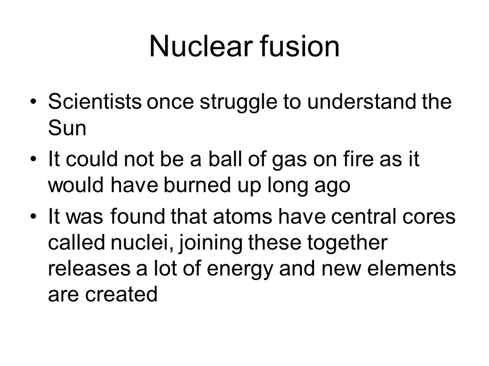 Nuclear fusion Scientists once struggle to understand the Sun It could not be a ball of gas on fire as it would have burned up long ago It was found that atoms have central cores called nuclei, joining these together releases a lot of energy and new elements are created