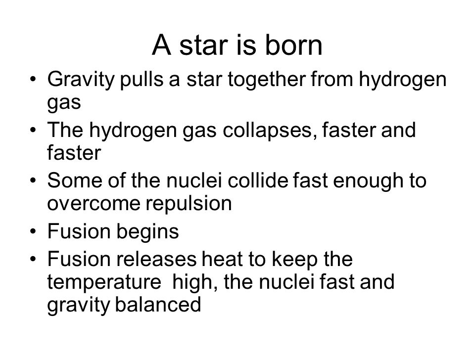 A star is born Gravity pulls a star together from hydrogen gas The hydrogen gas collapses, faster and faster Some of the nuclei collide fast enough to overcome repulsion Fusion begins Fusion releases heat to keep the temperature high, the nuclei fast and gravity balanced