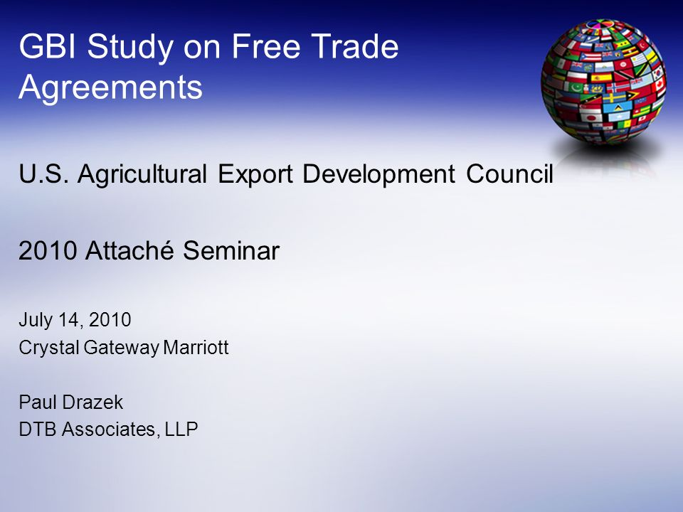 GBI Study on Free Trade Agreements U.S. Agricultural Export Development Council 2010 Attaché Seminar July 14, 2010 Crystal Gateway Marriott Paul Draze