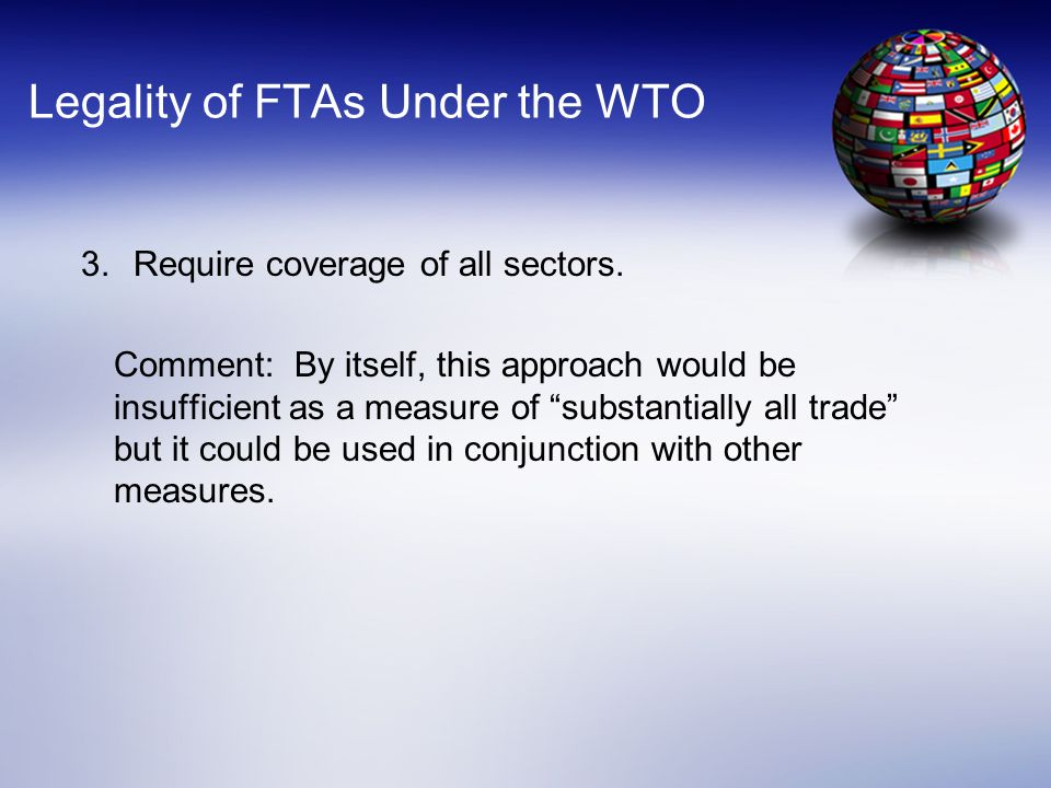 Legality of FTAs Under the WTO 3.Require coverage of all sectors. Comment: By itself, this approach would be insufficient as a measure of substantiall