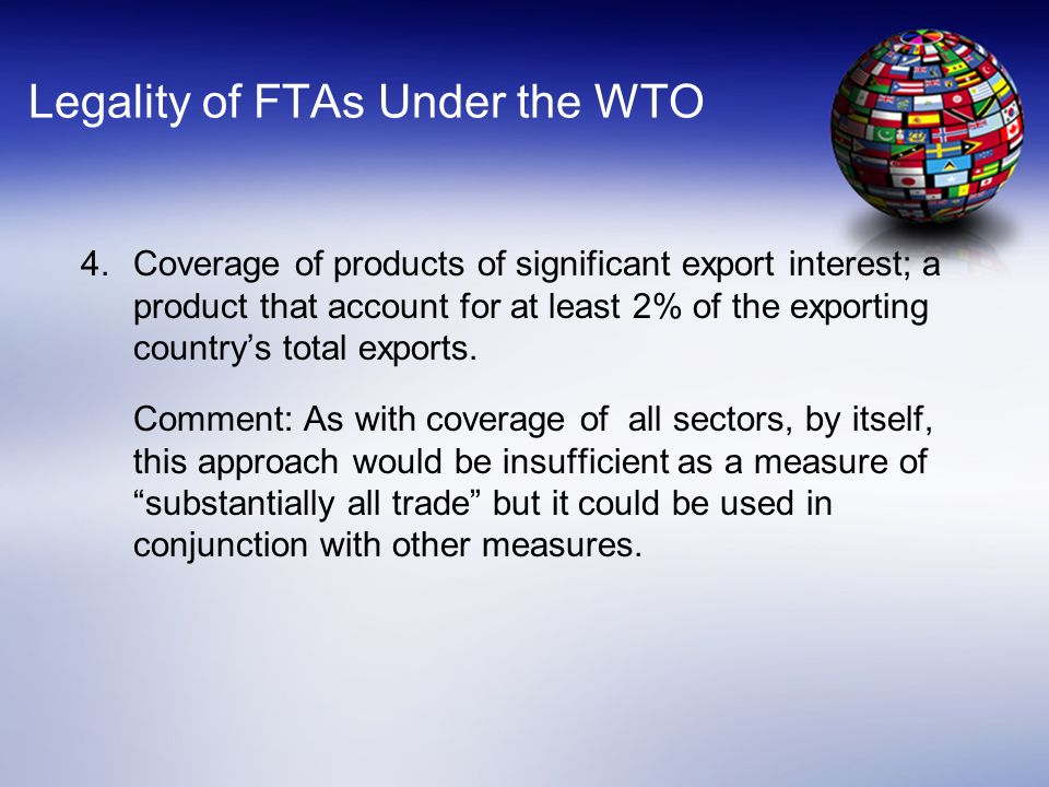 Legality of FTAs Under the WTO 4.Coverage of products of significant export interest; a product that account for at least 2% of the exporting countrys