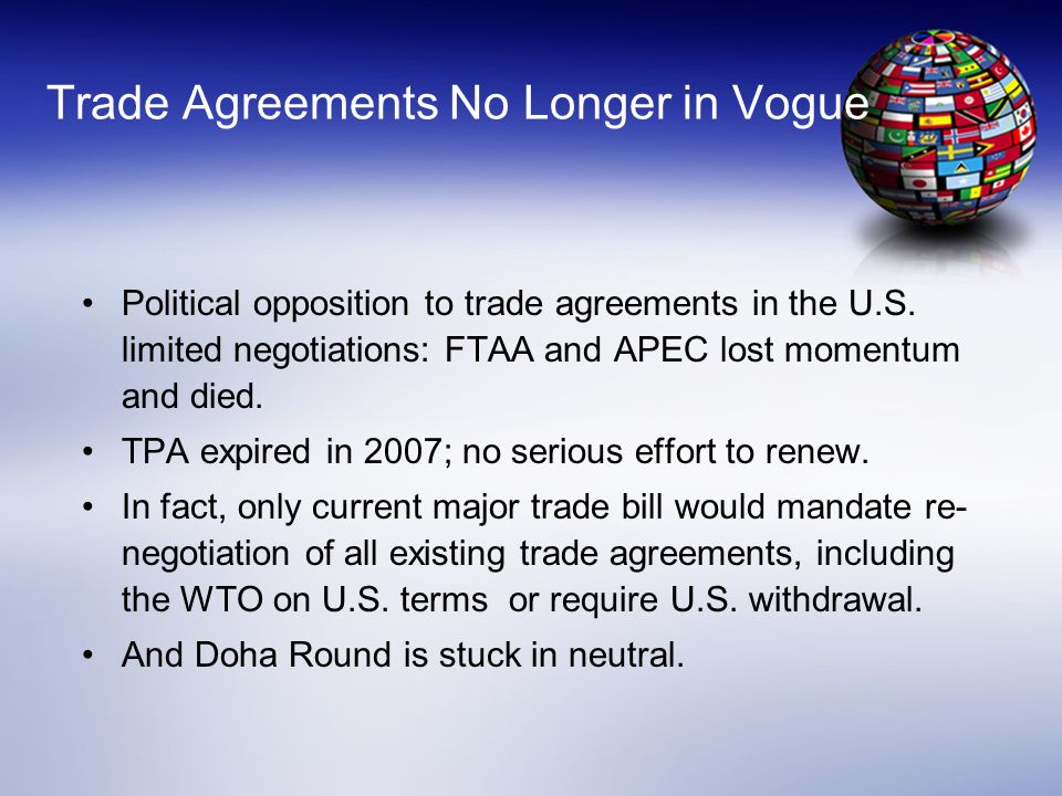 Trade Agreements No Longer in Vogue Political opposition to trade agreements in the U.S. limited negotiations: FTAA and APEC lost momentum and died. T
