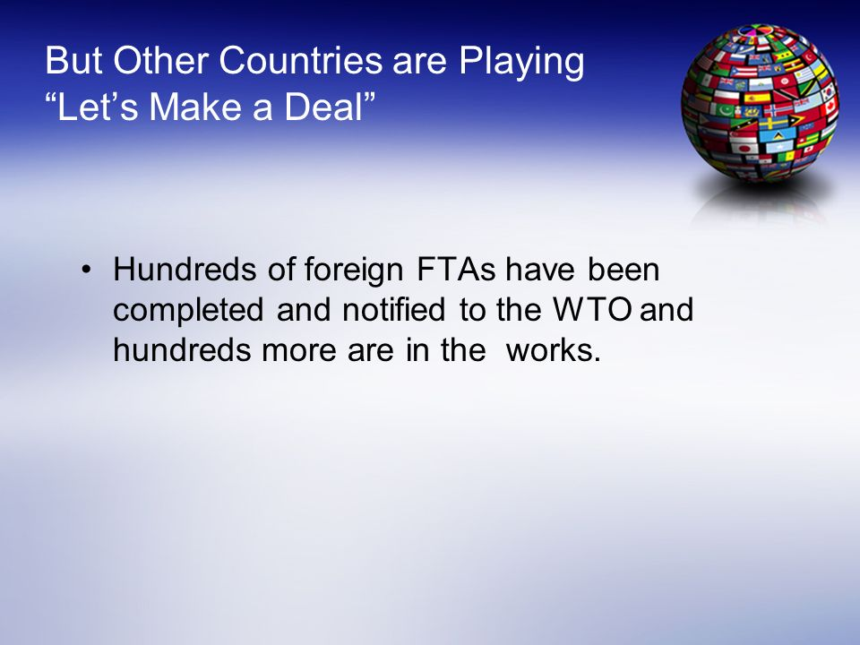 But Other Countries are Playing Lets Make a Deal Hundreds of foreign FTAs have been completed and notified to the WTO and hundreds more are in the wor