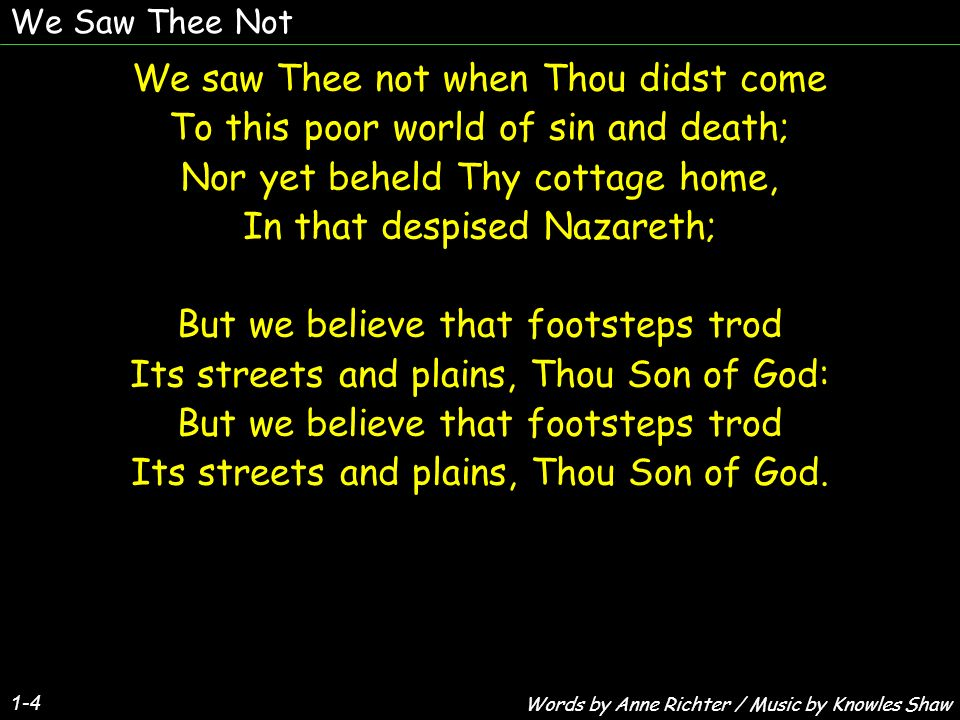 We Saw Thee Not 1-4 We saw Thee not when Thou didst come To this poor world of sin and death; Nor yet beheld Thy cottage home, In that despised Nazare