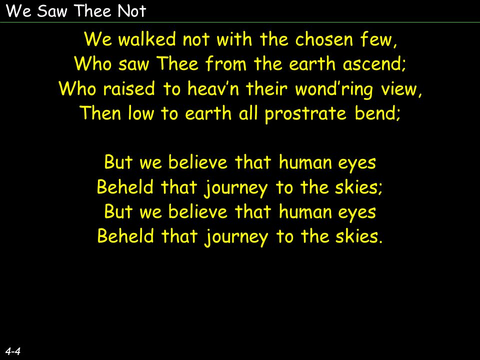 We Saw Thee Not 4-4 We walked not with the chosen few, Who saw Thee from the earth ascend; Who raised to heavn their wondring view, Then low to earth