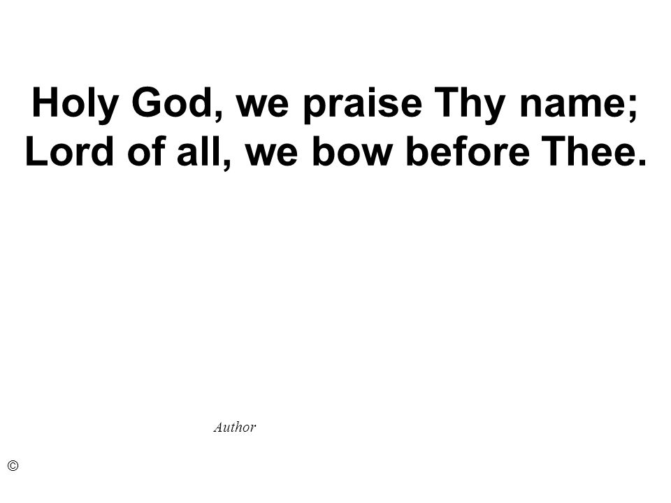 Holy God, we praise Thy name; Lord of all, we bow before Thee. Author ©