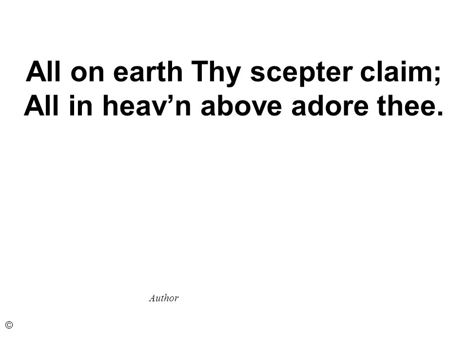 All on earth Thy scepter claim; All in heavn above adore thee. Author ©