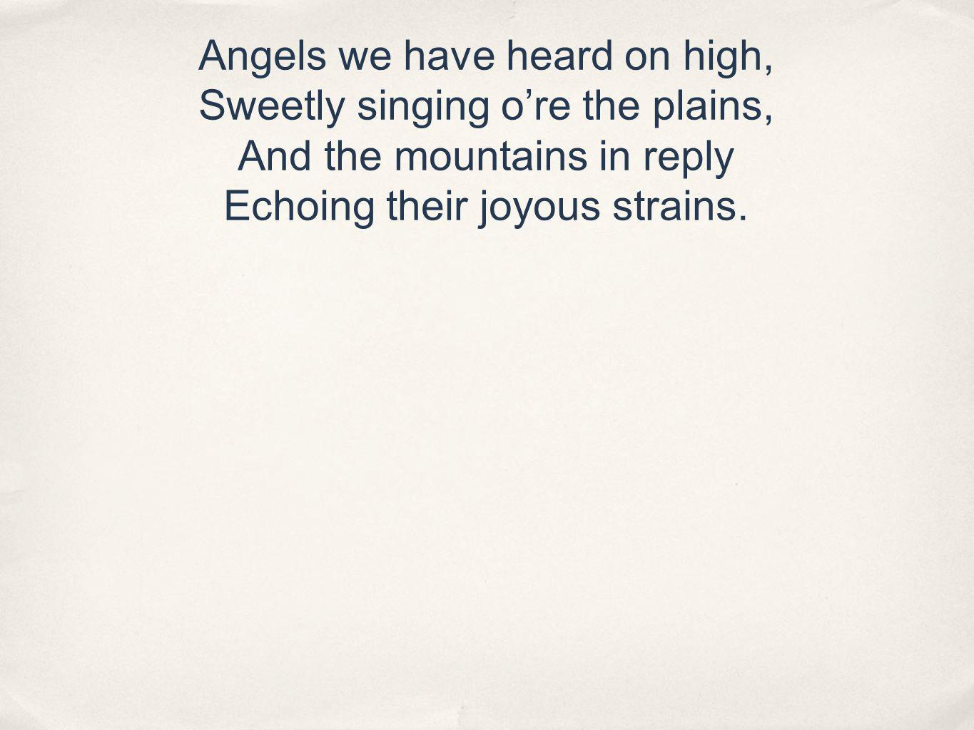 Angels we have heard on high, Sweetly singing ore the plains, And the mountains in reply Echoing their joyous strains.