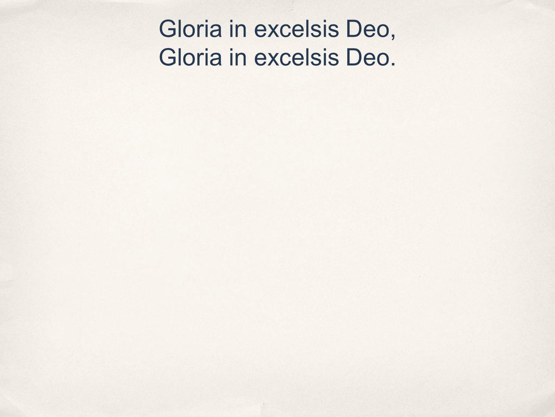 Gloria in excelsis Deo, Gloria in excelsis Deo.