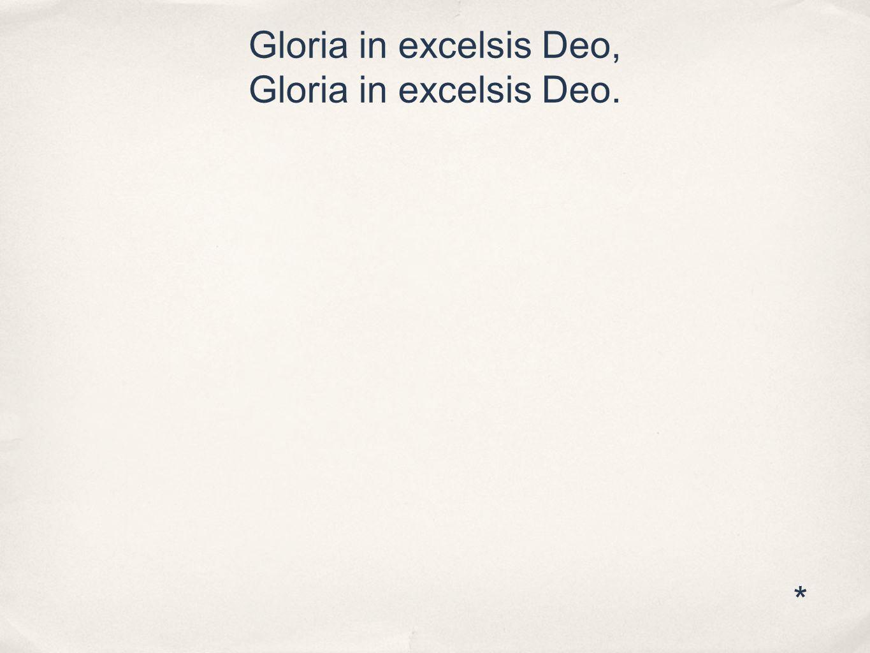 Gloria in excelsis Deo, Gloria in excelsis Deo. *