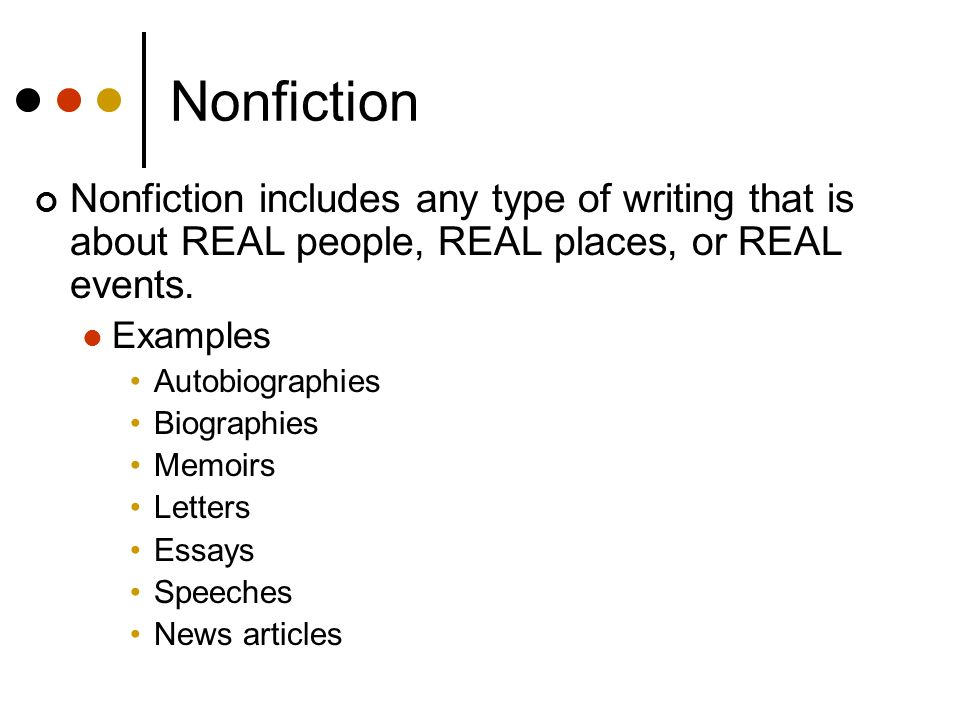 Nonfiction Nonfiction includes any type of writing that is about REAL people, REAL places, or REAL events. Examples Autobiographies Biographies Memoir