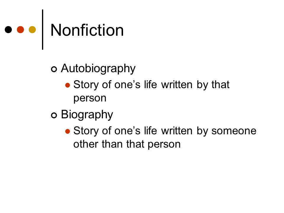 Nonfiction Autobiography Story of ones life written by that person Biography Story of ones life written by someone other than that person