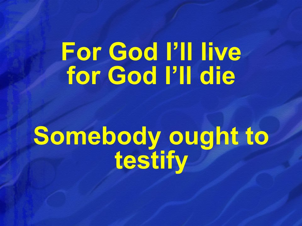 For God Ill live for God Ill die Somebody ought to testify