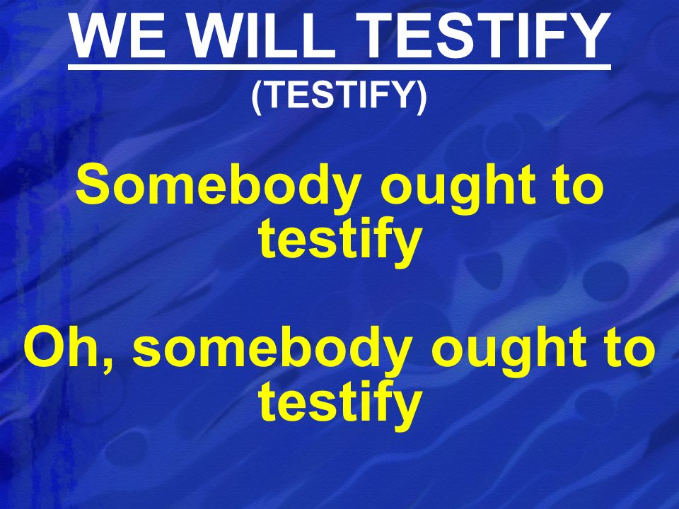 Somebody ought to testify Oh, somebody ought to testify WE WILL TESTIFY (TESTIFY)