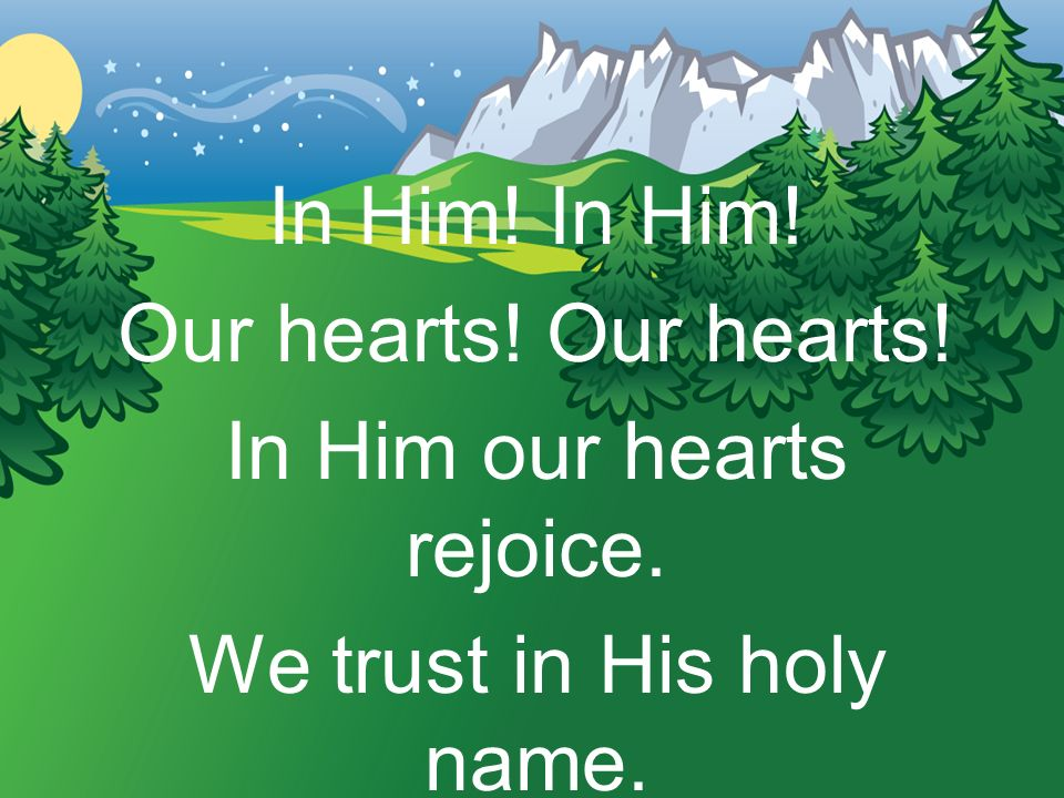 In Him! Our hearts! In Him our hearts rejoice. We trust in His holy name.