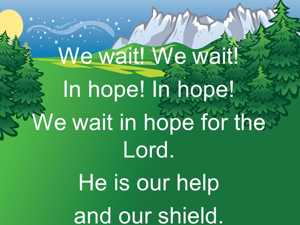 We wait! In hope! We wait in hope for the Lord. He is our help and our shield.
