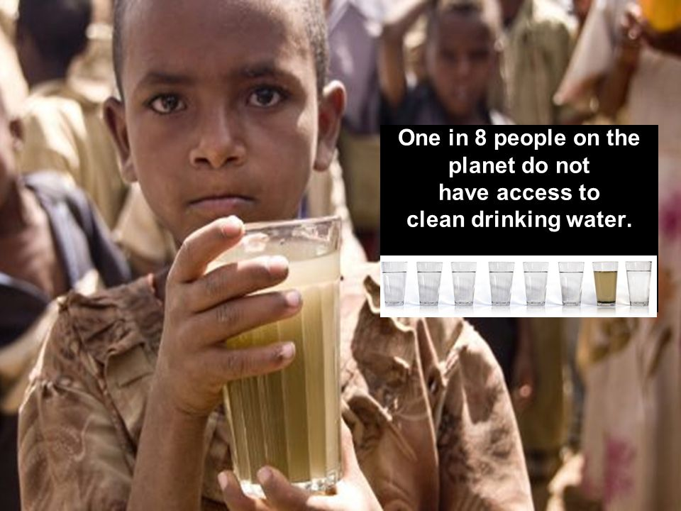 One in 8 people on the planet do not have access to clean drinking water.