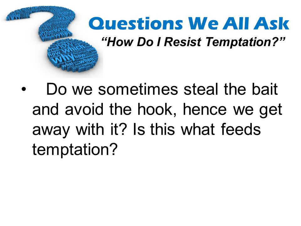 Questions We All Ask How Do I Resist Temptation? Do we sometimes steal the bait and avoid the hook, hence we get away with it? Is this what feeds temp