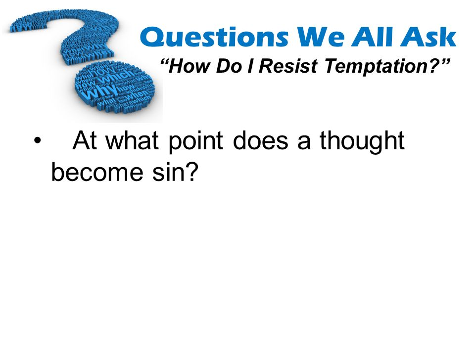 Questions We All Ask How Do I Resist Temptation? At what point does a thought become sin?