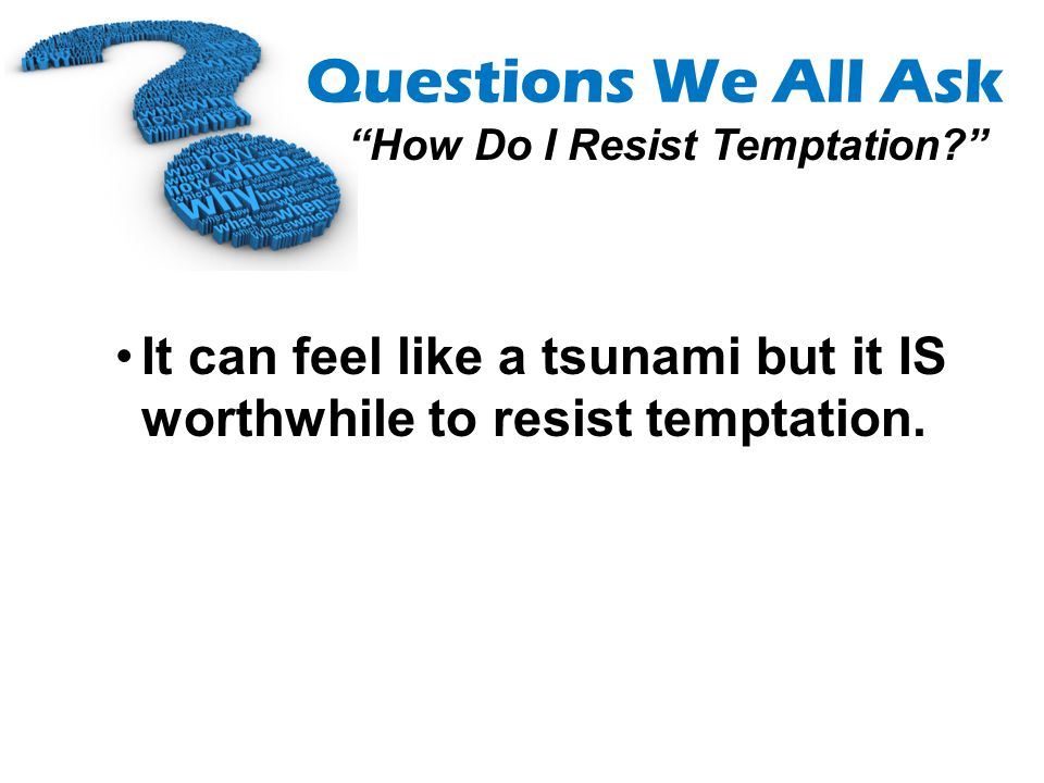 Questions We All Ask How Do I Resist Temptation? It can feel like a tsunami but it IS worthwhile to resist temptation.