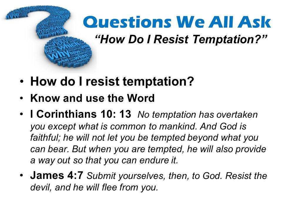 Questions We All Ask How Do I Resist Temptation? How do I resist temptation? Know and use the Word I Corinthians 10: 13 No temptation has overtaken yo