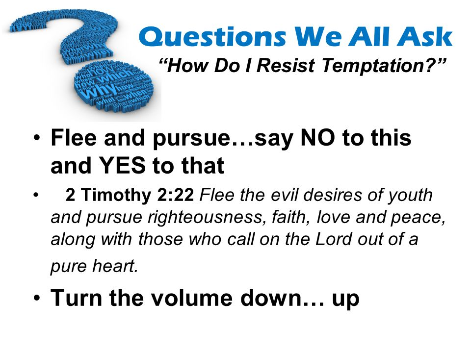Questions We All Ask How Do I Resist Temptation? Flee and pursue…say NO to this and YES to that 2 Timothy 2:22 Flee the evil desires of youth and purs