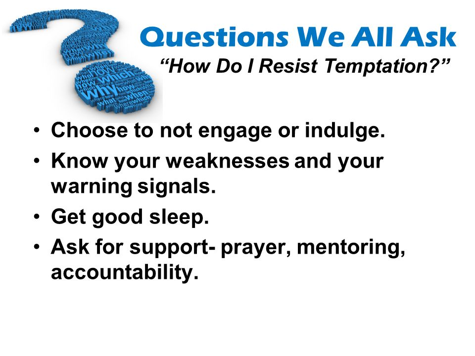 Questions We All Ask How Do I Resist Temptation? Choose to not engage or indulge. Know your weaknesses and your warning signals. Get good sleep. Ask f