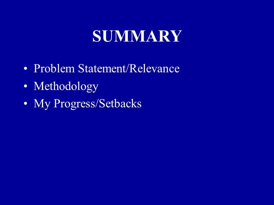 SUMMARY Problem Statement/Relevance Methodology My Progress/Setbacks