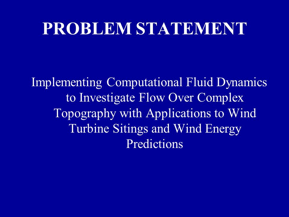 PROBLEM STATEMENT Implementing Computational Fluid Dynamics to Investigate Flow Over Complex Topography with Applications to Wind Turbine Sitings and Wind Energy Predictions