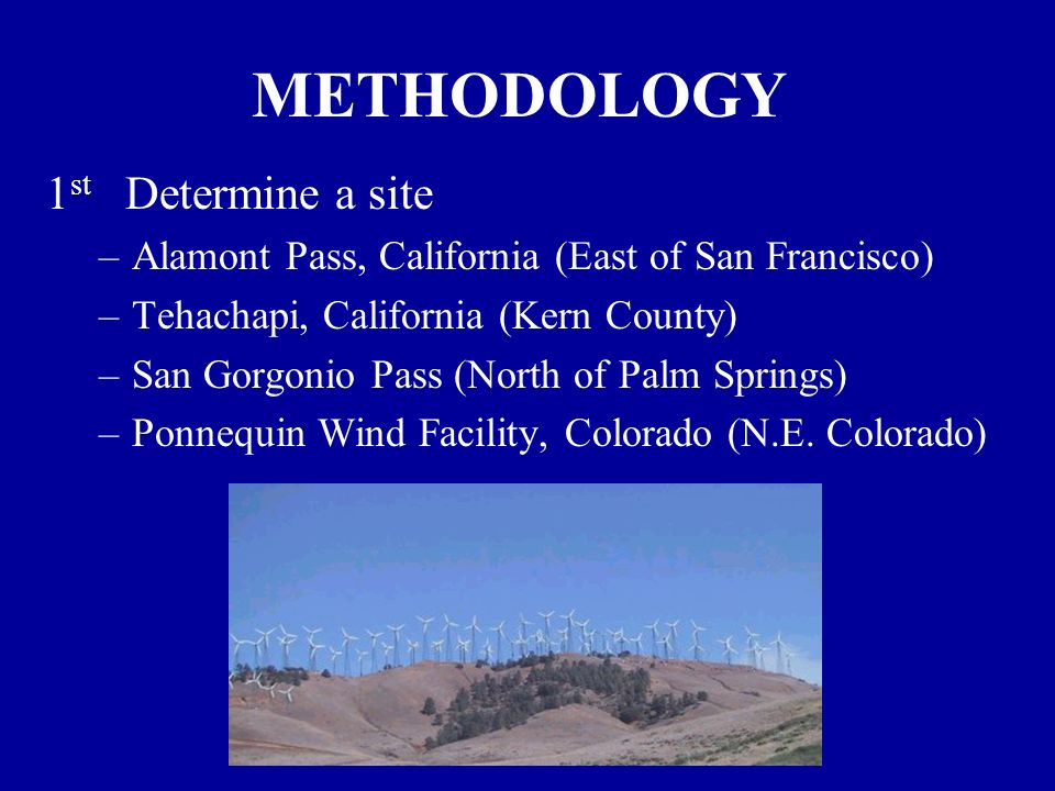 METHODOLOGY 1 st Determine a site –Alamont Pass, California (East of San Francisco) –Tehachapi, California (Kern County) –San Gorgonio Pass (North of Palm Springs) –Ponnequin Wind Facility, Colorado (N.E.