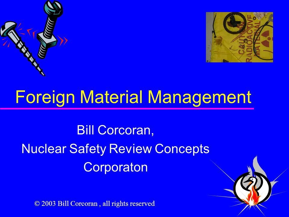 Foreign Material Management Bill Corcoran, Nuclear Safety Review Concepts Corporaton © 2003 Bill Corcoran, all rights reserved