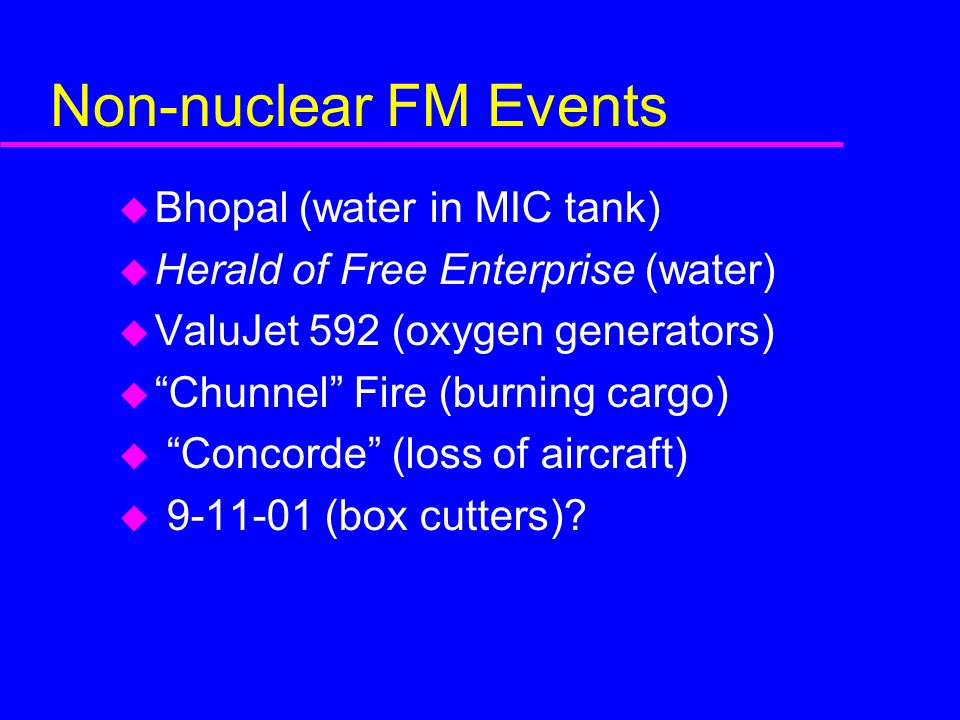 Non-nuclear FM Events u Bhopal (water in MIC tank) u Herald of Free Enterprise (water) u ValuJet 592 (oxygen generators) u Chunnel Fire (burning cargo) u Concorde (loss of aircraft) u 9-11-01 (box cutters)