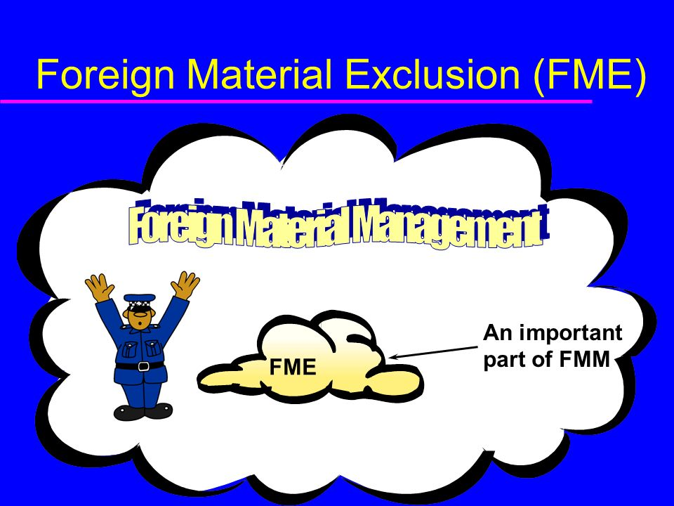 Foreign Material Exclusion (FME) FME An important part of FMM