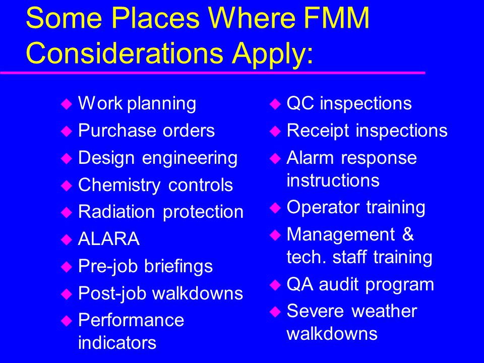 Some Places Where FMM Considerations Apply: u Work planning u Purchase orders u Design engineering u Chemistry controls u Radiation protection u ALARA u Pre-job briefings u Post-job walkdowns u Performance indicators u QC inspections u Receipt inspections u Alarm response instructions u Operator training u Management & tech.
