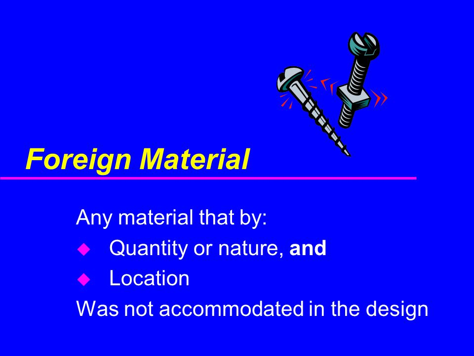 Foreign Material Any material that by: u Quantity or nature, and u Location Was not accommodated in the design