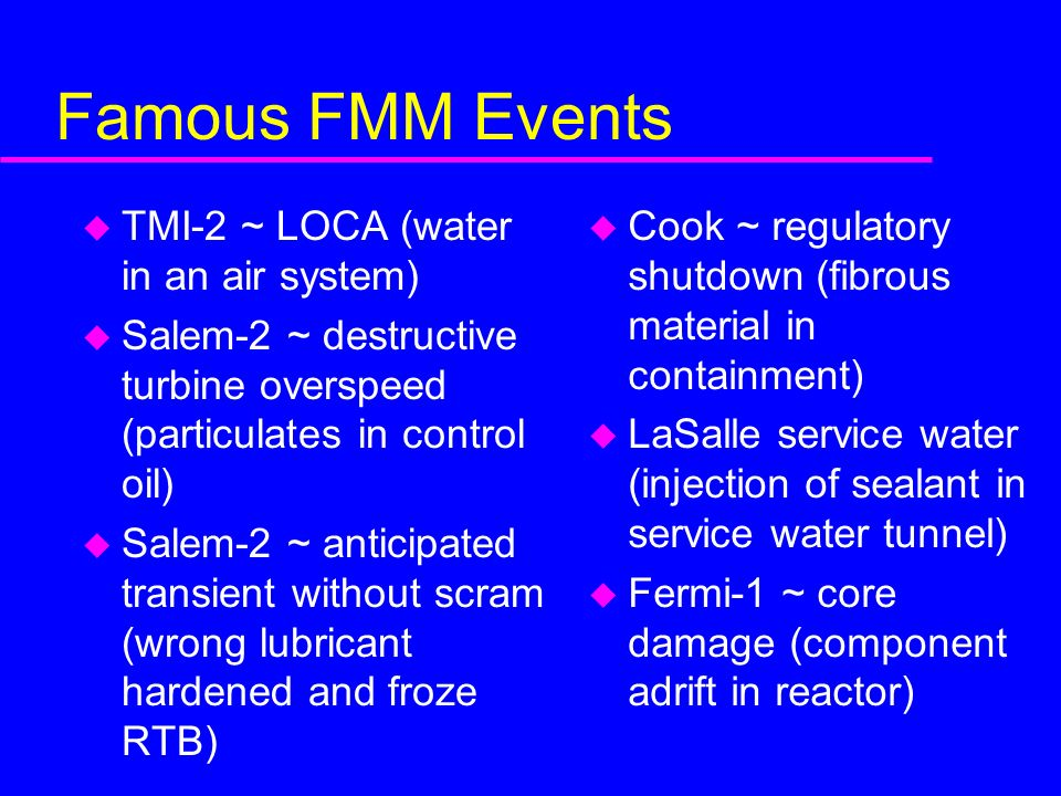 Famous FMM Events u TMI-2 ~ LOCA (water in an air system) u Salem-2 ~ destructive turbine overspeed (particulates in control oil) u Salem-2 ~ anticipated transient without scram (wrong lubricant hardened and froze RTB) u Cook ~ regulatory shutdown (fibrous material in containment) u LaSalle service water (injection of sealant in service water tunnel) u Fermi-1 ~ core damage (component adrift in reactor)