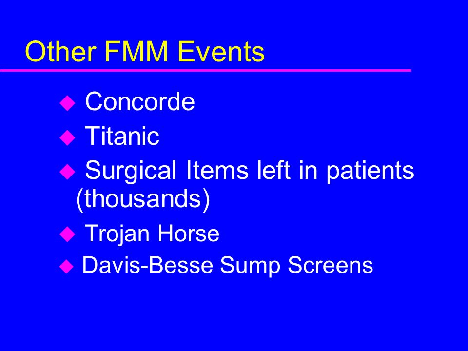 Other FMM Events u Concorde u Titanic u Surgical Items left in patients (thousands) u Trojan Horse u Davis-Besse Sump Screens