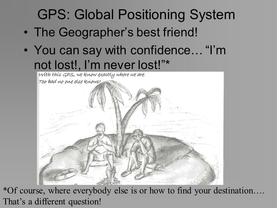 GPS: Global Positioning System The Geographers best friend! You can say with confidence… Im not lost!, Im never lost!* *Of course, where everybody els