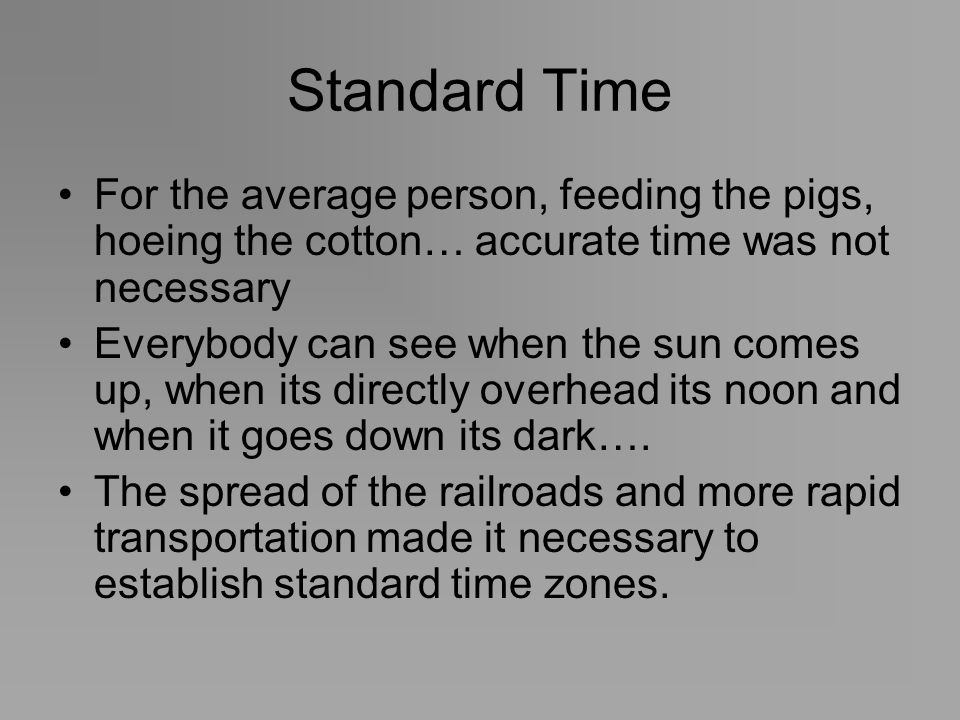 Standard Time For the average person, feeding the pigs, hoeing the cotton… accurate time was not necessary Everybody can see when the sun comes up, wh
