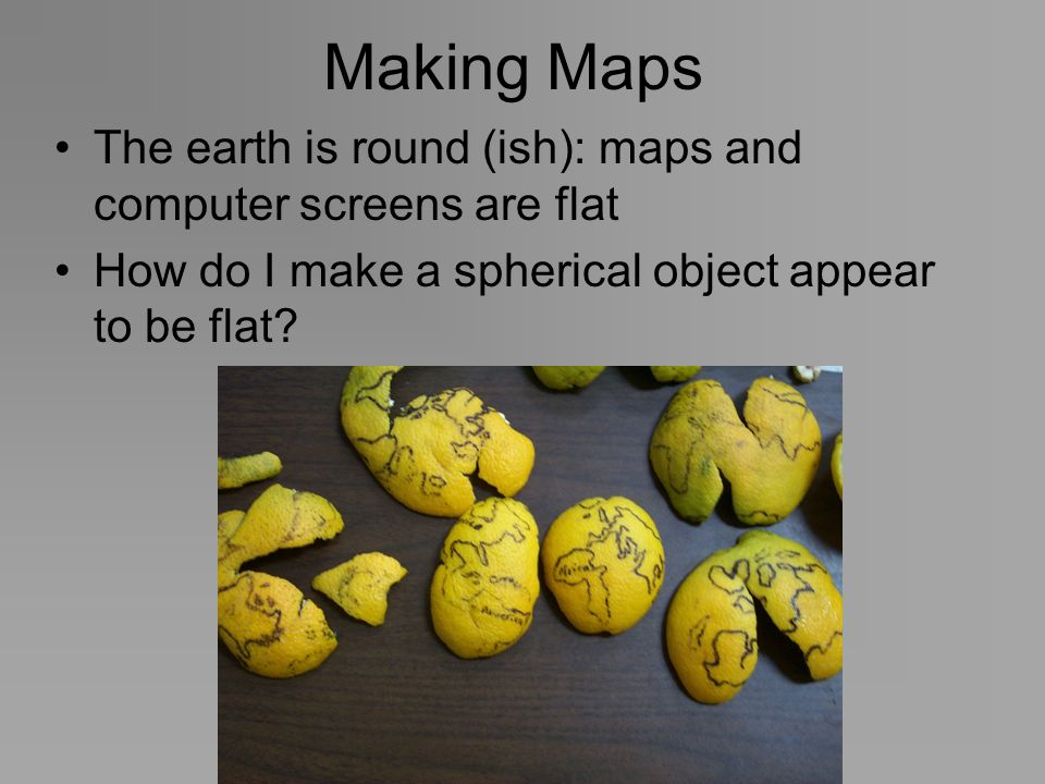 Making Maps The earth is round (ish): maps and computer screens are flat How do I make a spherical object appear to be flat?