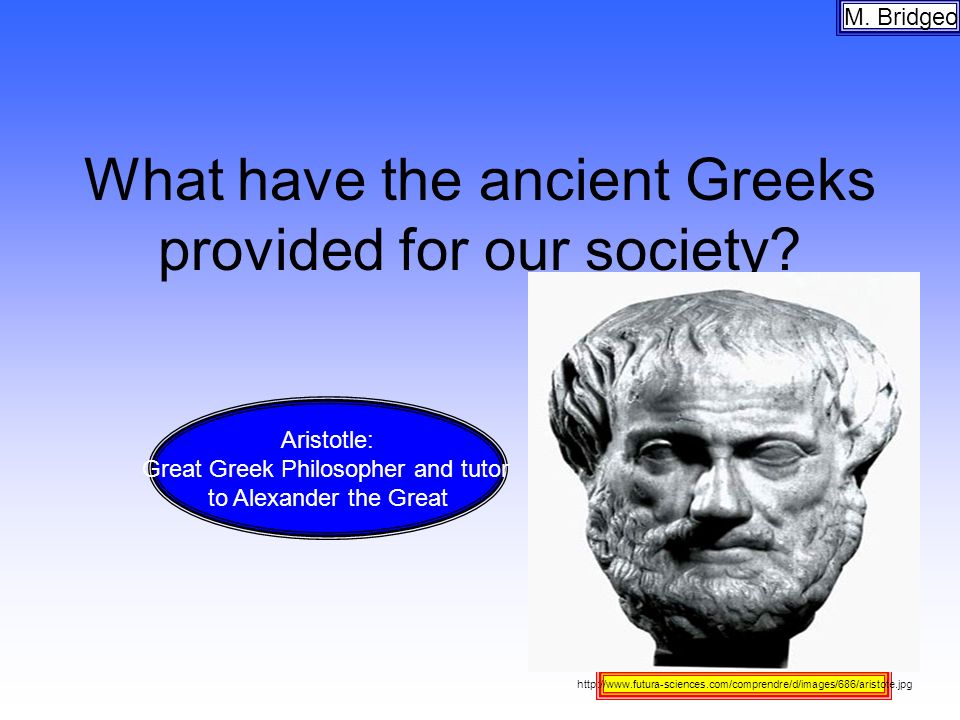 What have the ancient Greeks provided for our society? M. Bridgeo http://www.futura-sciences.com/comprendre/d/images/686/aristote.jpg Aristotle: Great