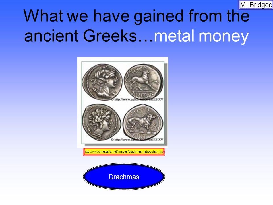 What we have gained from the ancient Greeks…metal money M. Bridgeo http://www.massalia.net/images/drachmes_tetroboles_r.jpg Drachmas