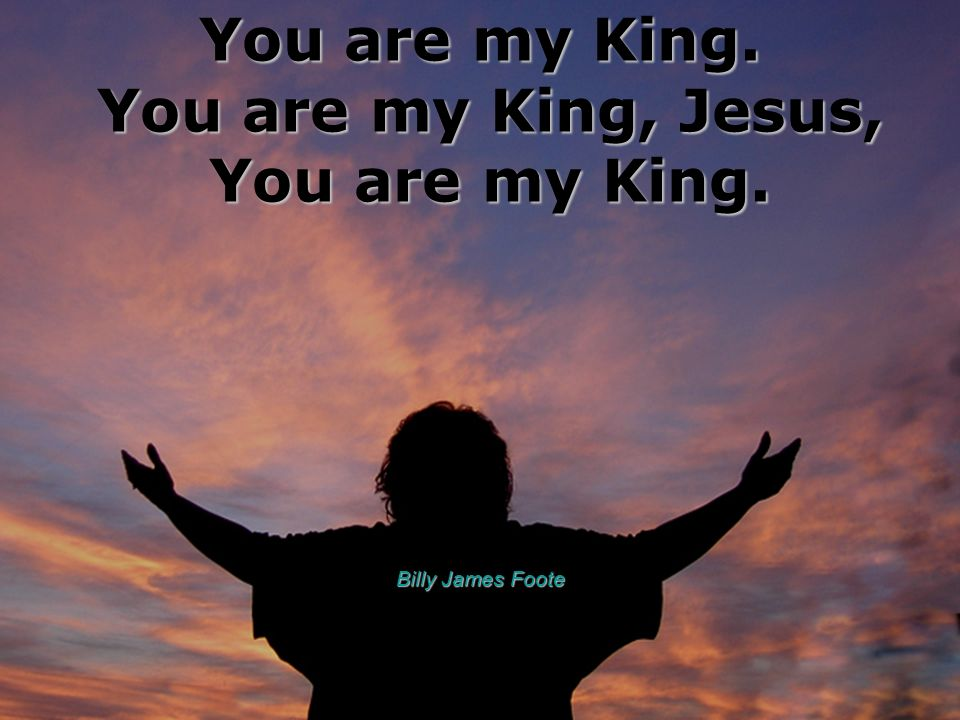 You are my King. You are my King, Jesus, You are my King. Billy James Foote